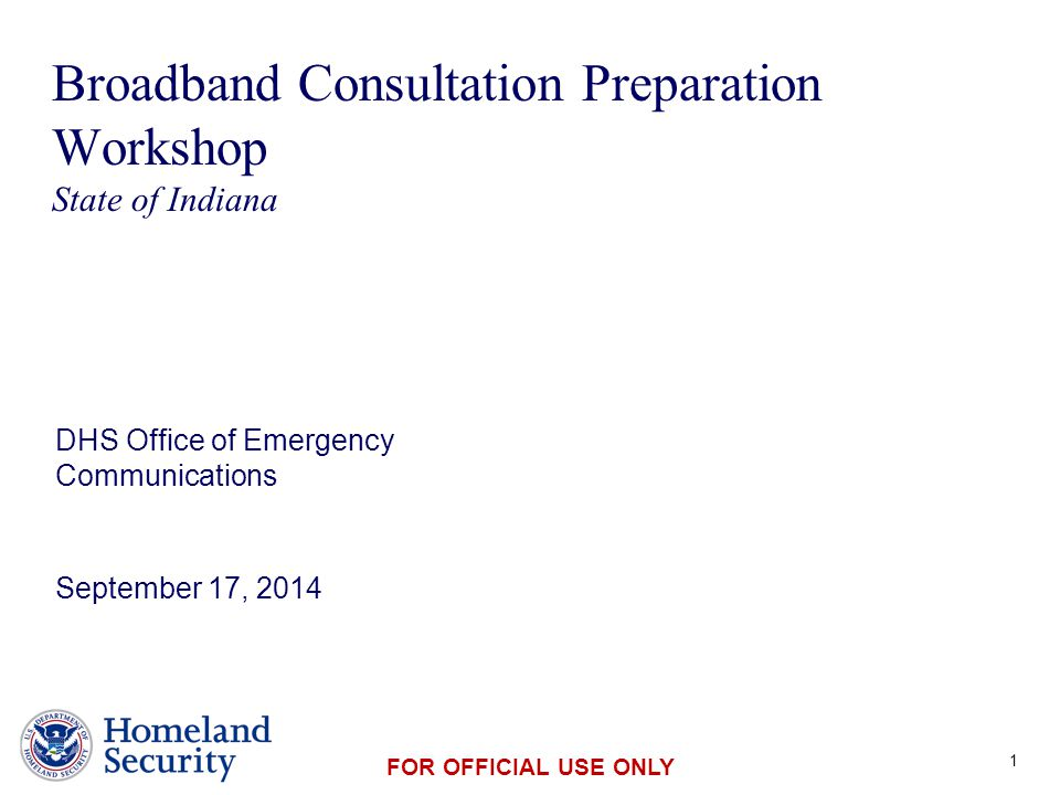 Presenter's Name June 17, 2003 FOR OFFICIAL USE ONLY Broadband Consultation Preparation Workshop State of Indiana DHS Office of Emergency Communications September 17, 2014 1