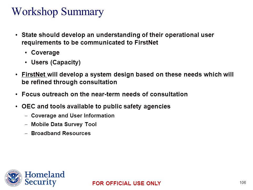 Presenter's Name June 17, 2003 FOR OFFICIAL USE ONLY Workshop Summary State should develop an understanding of their operational user requirements to be communicated to FirstNet Coverage Users (Capacity) FirstNet will develop a system design based on these needs which will be refined through consultation Focus outreach on the near-term needs of consultation OEC and tools available to public safety agencies – Coverage and User Information – Mobile Data Survey Tool – Broadband Resources 106