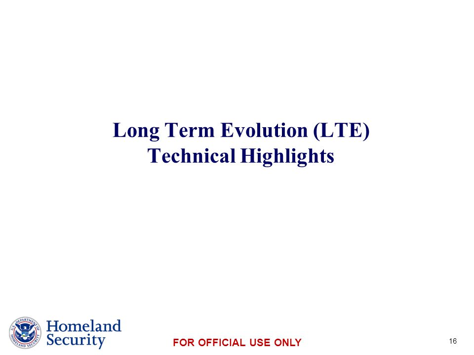 Presenter's Name June 17, 2003 FOR OFFICIAL USE ONLY Long Term Evolution (LTE) Technical Highlights 16