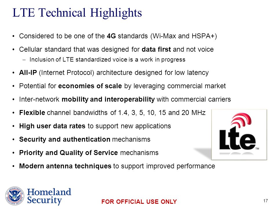 Presenter's Name June 17, 2003 FOR OFFICIAL USE ONLY Considered to be one of the 4G standards (Wi-Max and HSPA+) Cellular standard that was designed for data first and not voice – Inclusion of LTE standardized voice is a work in progress All-IP (Internet Protocol) architecture designed for low latency Potential for economies of scale by leveraging commercial market Inter-network mobility and interoperability with commercial carriers Flexible channel bandwidths of 1.4, 3, 5, 10, 15 and 20 MHz High user data rates to support new applications Security and authentication mechanisms Priority and Quality of Service mechanisms Modern antenna techniques to support improved performance LTE Technical Highlights 17