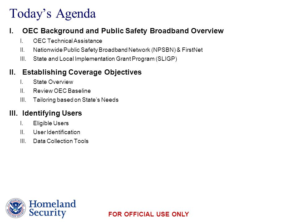 Presenter's Name June 17, 2003 FOR OFFICIAL USE ONLY Today's Agenda I.OEC Background and Public Safety Broadband Overview I.OEC Technical Assistance II.Nationwide Public Safety Broadband Network (NPSBN) & FirstNet III.State and Local Implementation Grant Program (SLIGP) II.Establishing Coverage Objectives I.State Overview II.Review OEC Baseline III.Tailoring based on State's Needs III.Identifying Users I.Eligible Users II.User Identification III.Data Collection Tools
