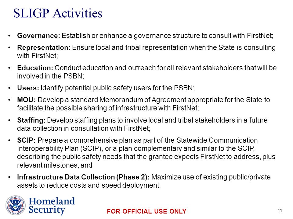 Presenter's Name June 17, 2003 FOR OFFICIAL USE ONLY SLIGP Activities 41 Governance: Establish or enhance a governance structure to consult with FirstNet; Representation: Ensure local and tribal representation when the State is consulting with FirstNet; Education: Conduct education and outreach for all relevant stakeholders that will be involved in the PSBN; Users: Identify potential public safety users for the PSBN; MOU: Develop a standard Memorandum of Agreement appropriate for the State to facilitate the possible sharing of infrastructure with FirstNet; Staffing: Develop staffing plans to involve local and tribal stakeholders in a future data collection in consultation with FirstNet; SCIP: Prepare a comprehensive plan as part of the Statewide Communication Interoperability Plan (SCIP), or a plan complementary and similar to the SCIP, describing the public safety needs that the grantee expects FirstNet to address, plus relevant milestones; and Infrastructure Data Collection (Phase 2): Maximize use of existing public/private assets to reduce costs and speed deployment.