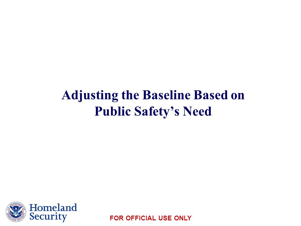 Presenter's Name June 17, 2003 FOR OFFICIAL USE ONLY Adjusting the Baseline Based on Public Safety's Need