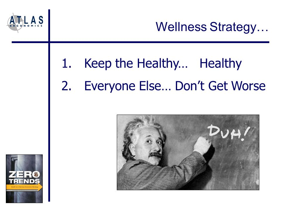 1.Keep the Healthy… Healthy 2.Everyone Else… Don't Get Worse Wellness Strategy…