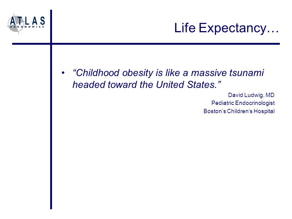 Life Expectancy… Childhood obesity is like a massive tsunami headed toward the United States. David Ludwig, MD Pediatric Endocrinologist Boston's Children's Hospital
