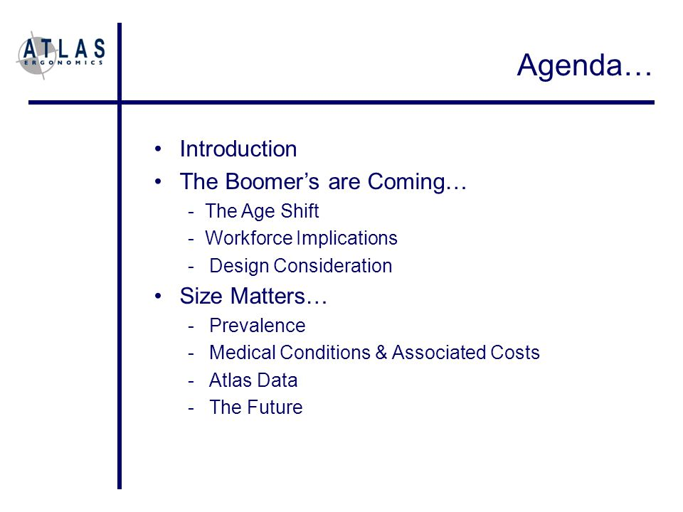 Introduction The Boomer's are Coming… - The Age Shift - Workforce Implications -Design Consideration Size Matters… -Prevalence -Medical Conditions & Associated Costs -Atlas Data -The Future Agenda…