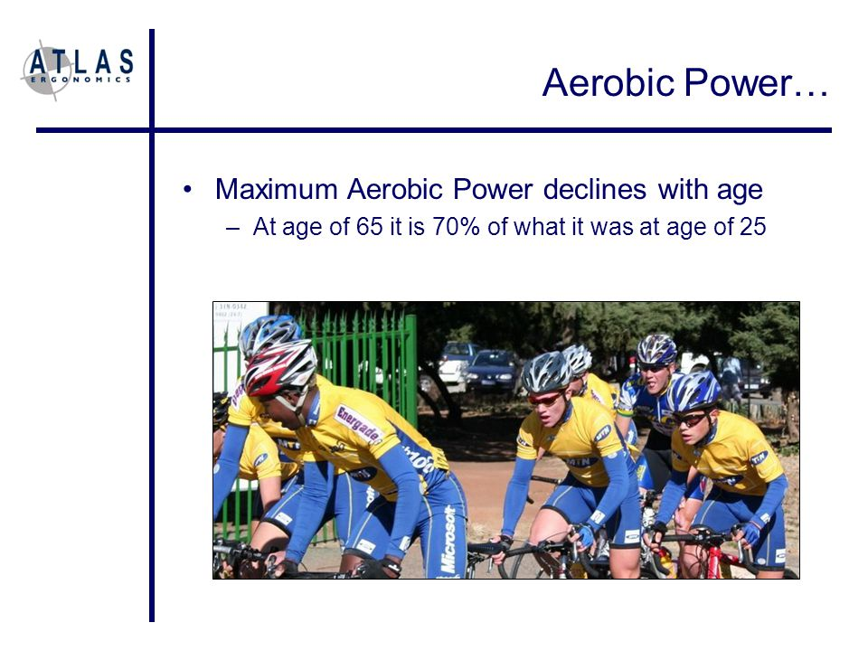 Aerobic Power… Maximum Aerobic Power declines with age –At age of 65 it is 70% of what it was at age of 25