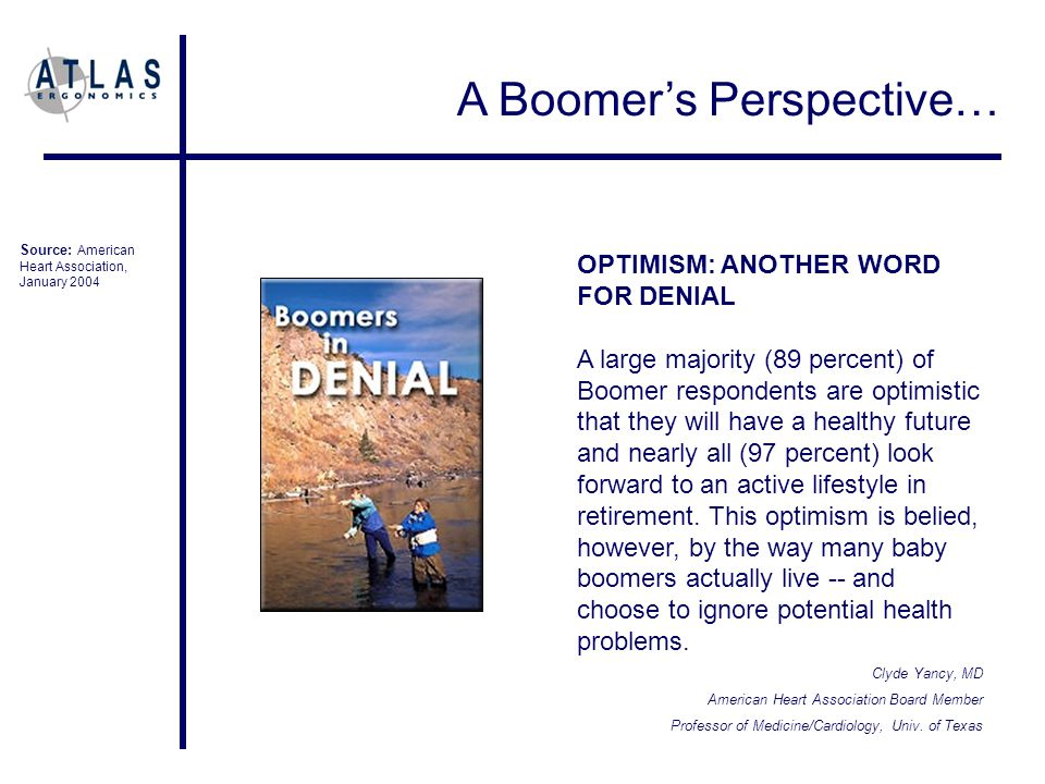 A Boomer's Perspective… OPTIMISM: ANOTHER WORD FOR DENIAL A large majority (89 percent) of Boomer respondents are optimistic that they will have a healthy future and nearly all (97 percent) look forward to an active lifestyle in retirement.