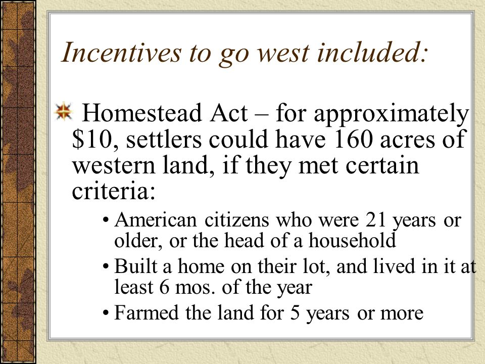 Incentives to go west included: Homestead Act – for approximately $10, settlers could have 160 acres of western land, if they met certain criteria: American citizens who were 21 years or older, or the head of a household Built a home on their lot, and lived in it at least 6 mos.