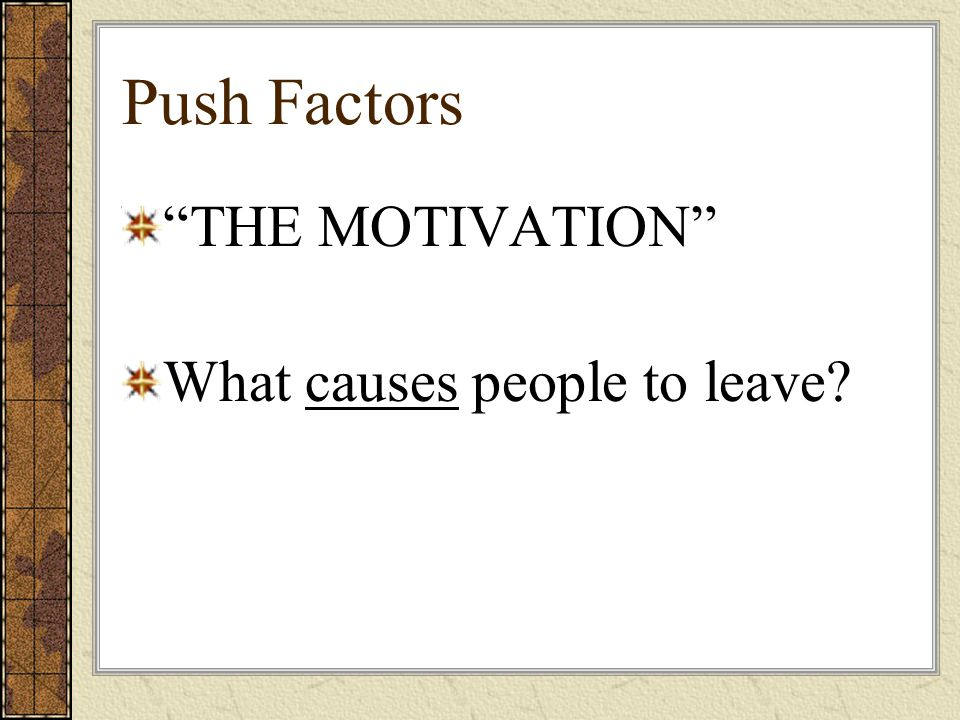 Push Factors THE MOTIVATION What causes people to leave