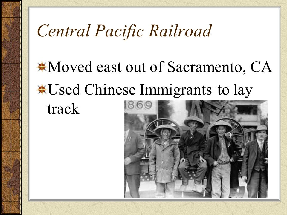 Central Pacific Railroad Moved east out of Sacramento, CA Used Chinese Immigrants to lay track