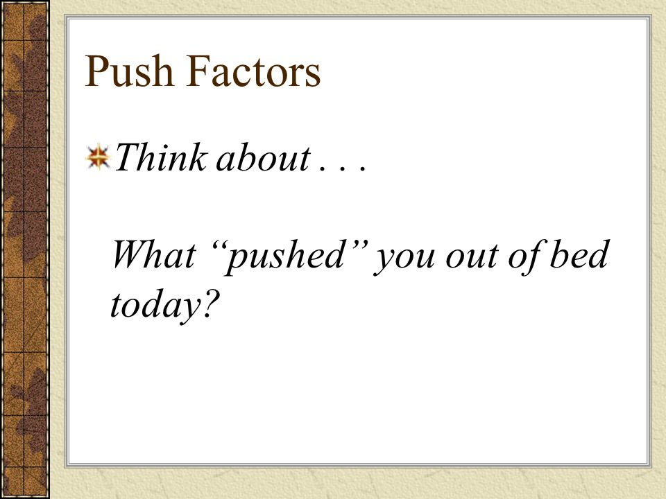 Push Factors Think about... What pushed you out of bed today
