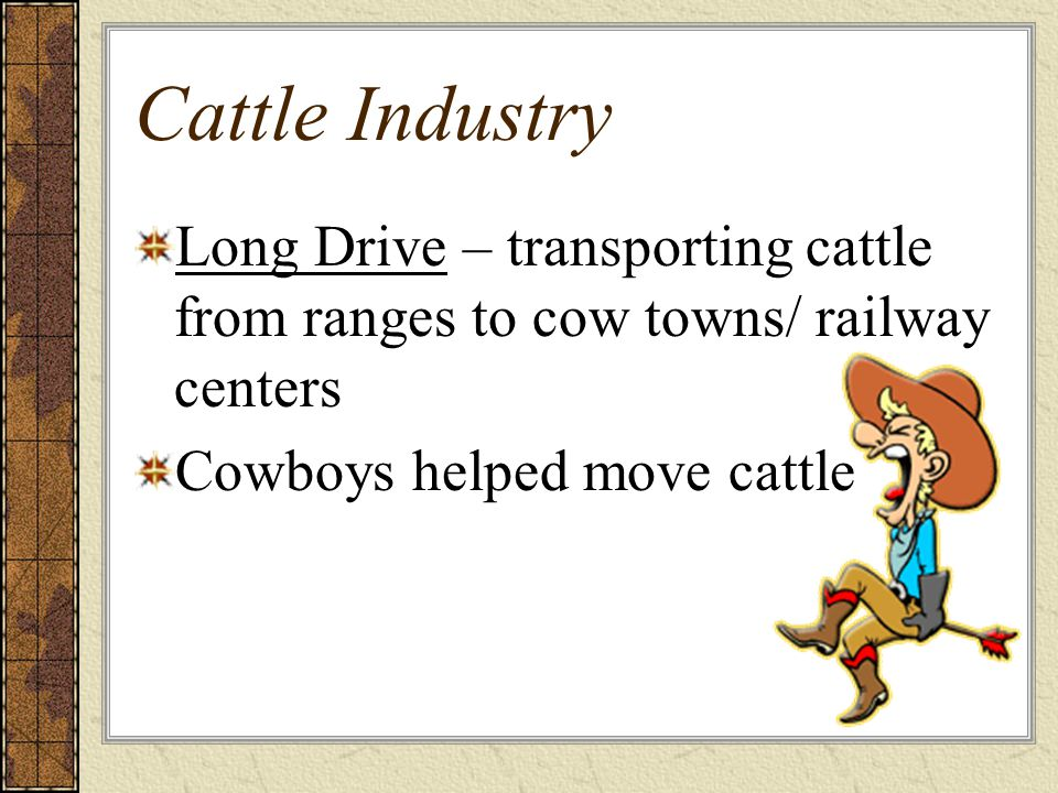 Cattle Industry Long Drive – transporting cattle from ranges to cow towns/ railway centers Cowboys helped move cattle