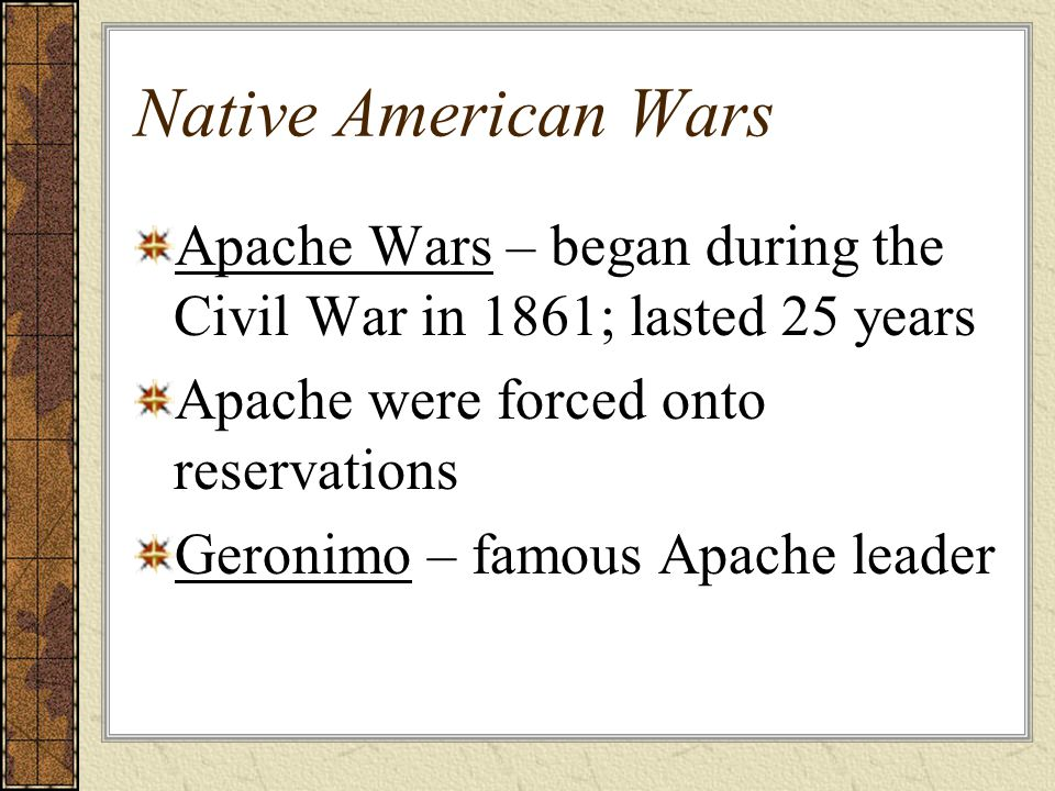 Native American Wars Apache Wars – began during the Civil War in 1861; lasted 25 years Apache were forced onto reservations Geronimo – famous Apache leader