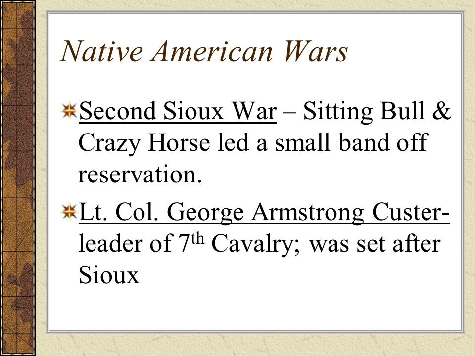 Native American Wars Second Sioux War – Sitting Bull & Crazy Horse led a small band off reservation.