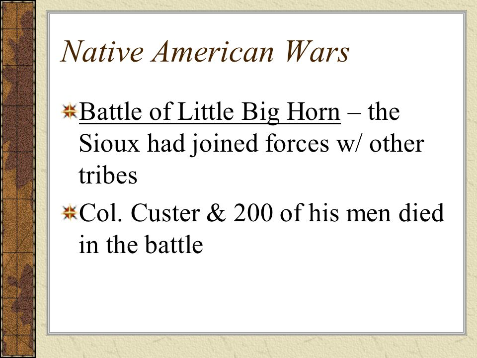Native American Wars Battle of Little Big Horn – the Sioux had joined forces w/ other tribes Col.