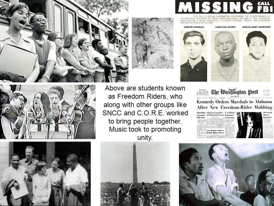 Above are students known as Freedom Riders, who along with other groups like SNCC and C.O.R.E. worked to bring people together. Music took to promotin