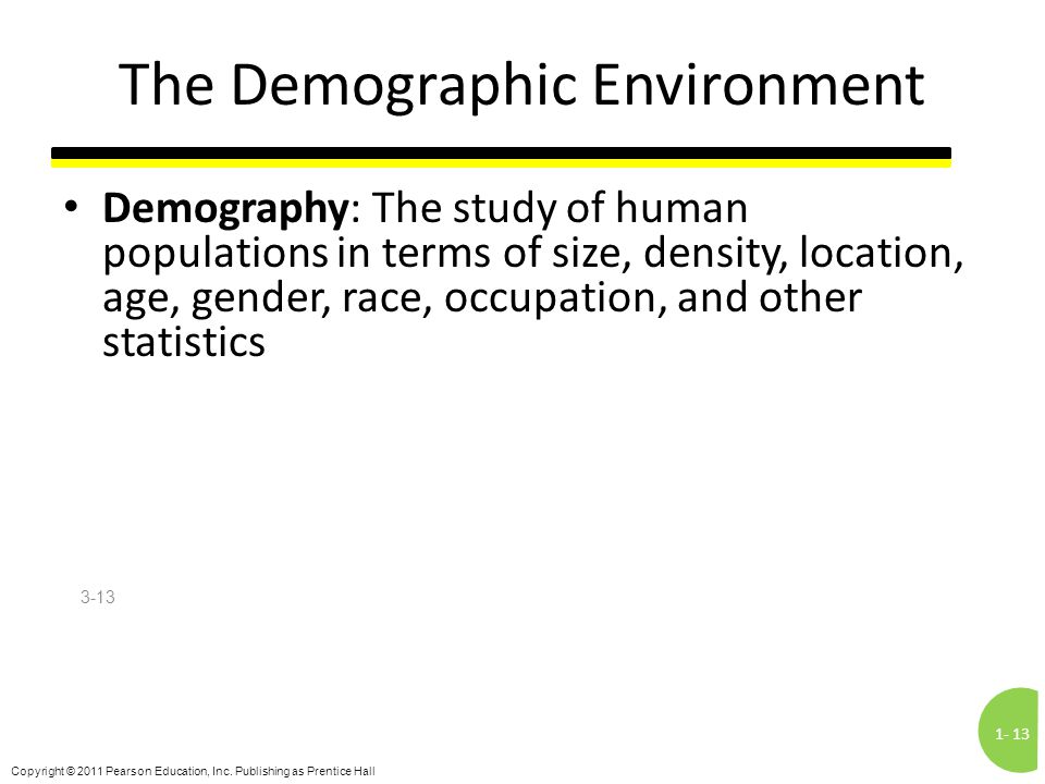 1-13 Copyright © 2011 Pearson Education, Inc. Publishing as Prentice Hall The Demographic Environment Demography: The study of human populations in te