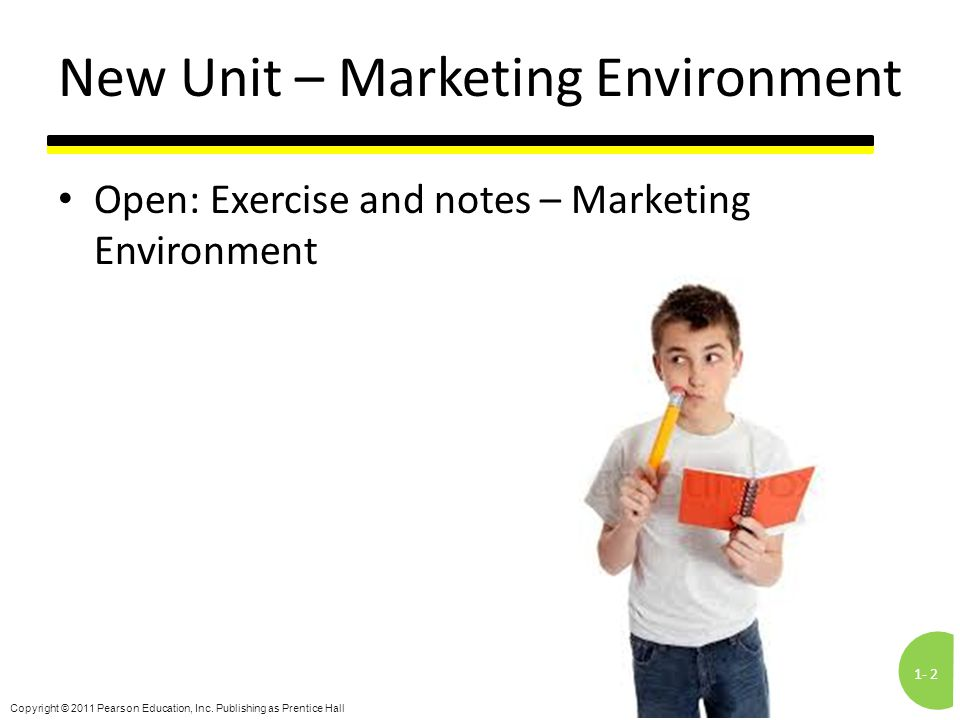 1-2 Copyright © 2011 Pearson Education, Inc. Publishing as Prentice Hall New Unit – Marketing Environment Open: Exercise and notes – Marketing Environ