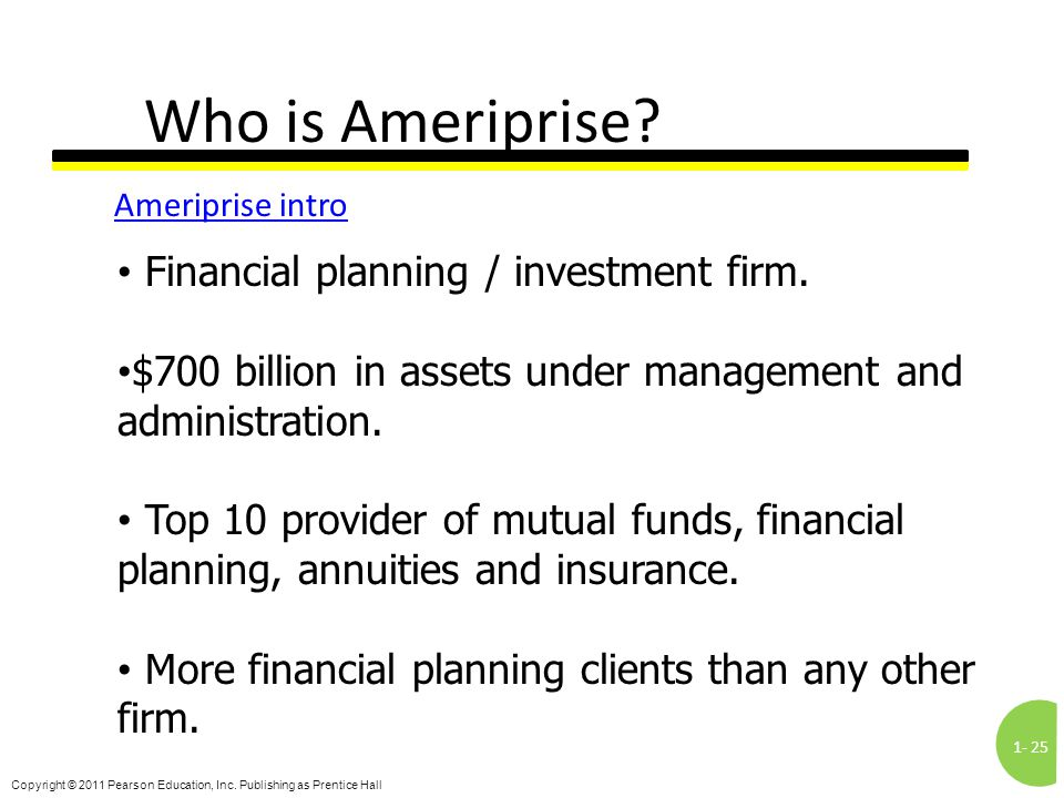 1-25 Copyright © 2011 Pearson Education, Inc. Publishing as Prentice Hall Who is Ameriprise? Ameriprise intro Financial planning / investment firm. $7