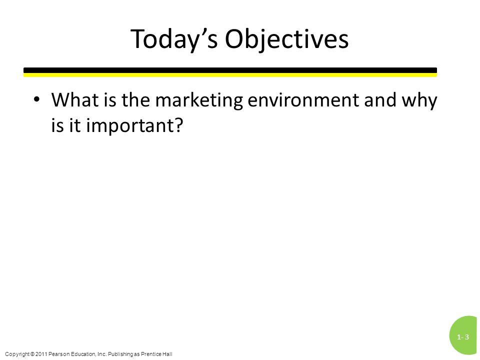 1-3 Copyright © 2011 Pearson Education, Inc. Publishing as Prentice Hall Today's Objectives What is the marketing environment and why is it important?