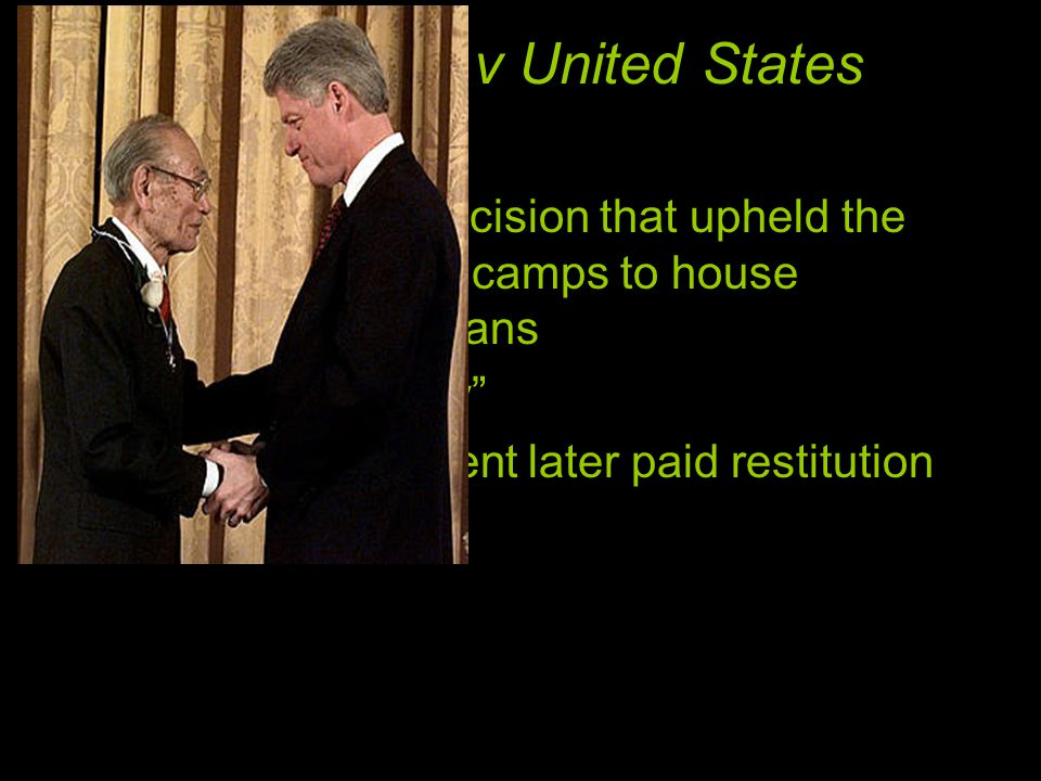 Korematsu v United States Supreme court decision that upheld the use of internment camps to house Japanese-Americans military necessity The US government later paid restitution