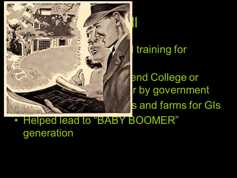GI Bill Provided education and training for returning GIs ½ returning soldiers attend College or technical school paid for by government Federal loans for homes and farms for GIs Helped lead to BABY BOOMER generation