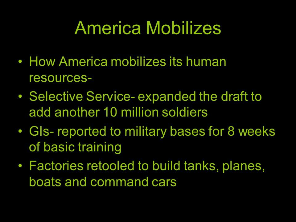 America Mobilizes How America mobilizes its human resources- Selective Service- expanded the draft to add another 10 million soldiers GIs- reported to military bases for 8 weeks of basic training Factories retooled to build tanks, planes, boats and command cars