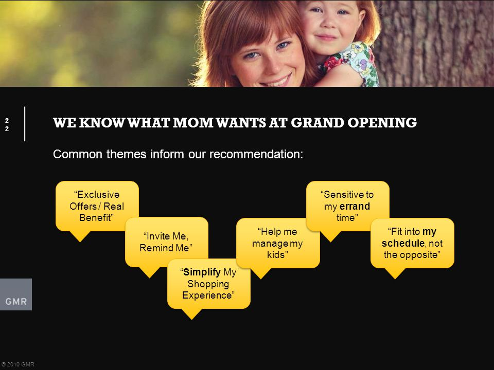 "WE KNOW WHAT MOM WANTS AT GRAND OPENING 22 © 2010 GMR Common themes inform our recommendation: ""Exclusive Offers / Real Benefit"" ""Invite Me, Remind Me"