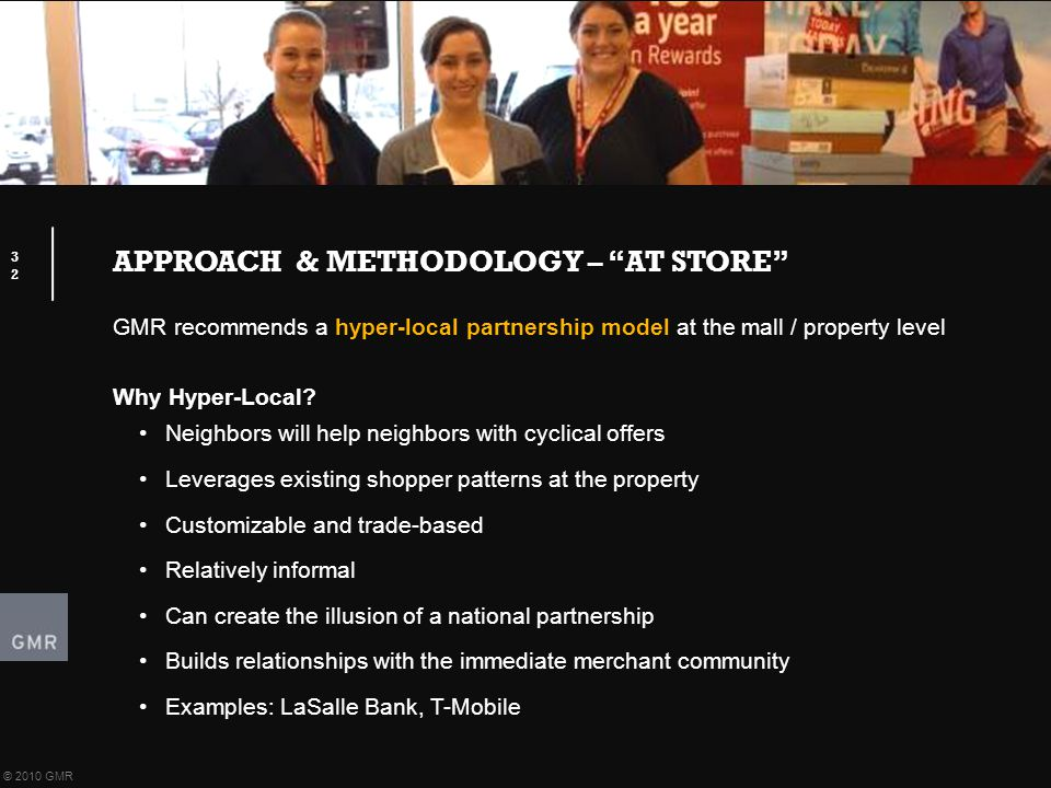 "APPROACH & METHODOLOGY – ""AT STORE"" 32 © 2010 GMR GMR recommends a hyper-local partnership model at the mall / property level Why Hyper-Local? Neighbo"