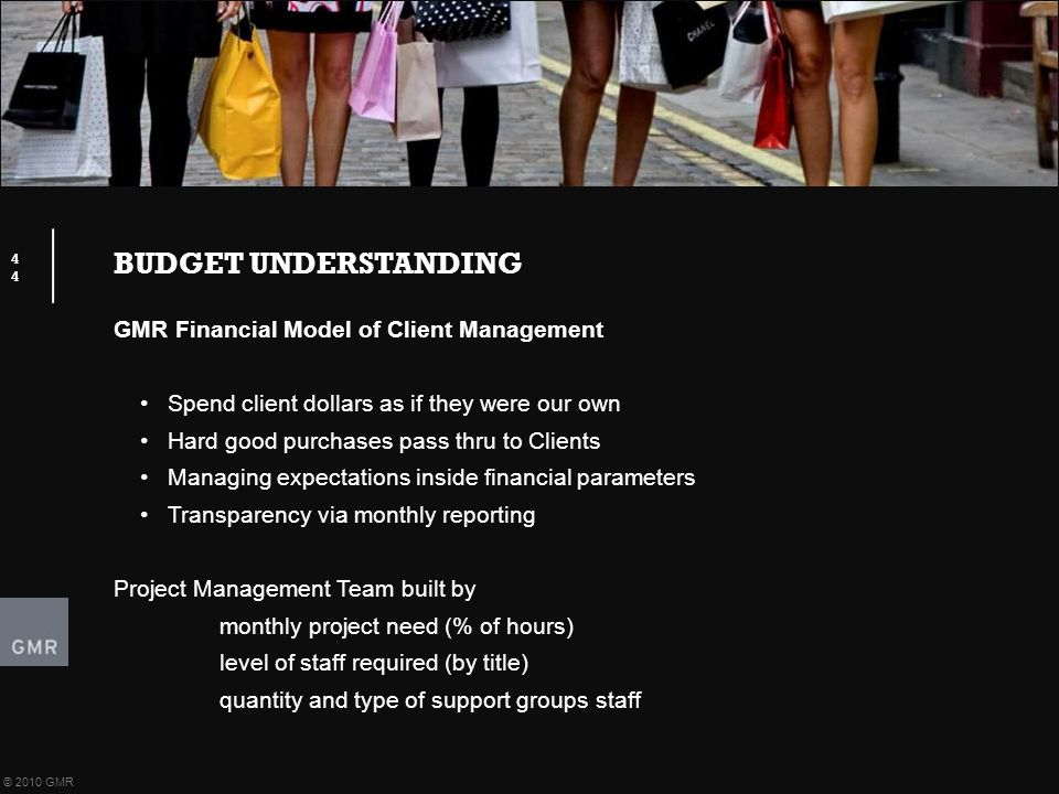 BUDGET UNDERSTANDING 44 © 2010 GMR GMR Financial Model of Client Management Spend client dollars as if they were our own Hard good purchases pass thru