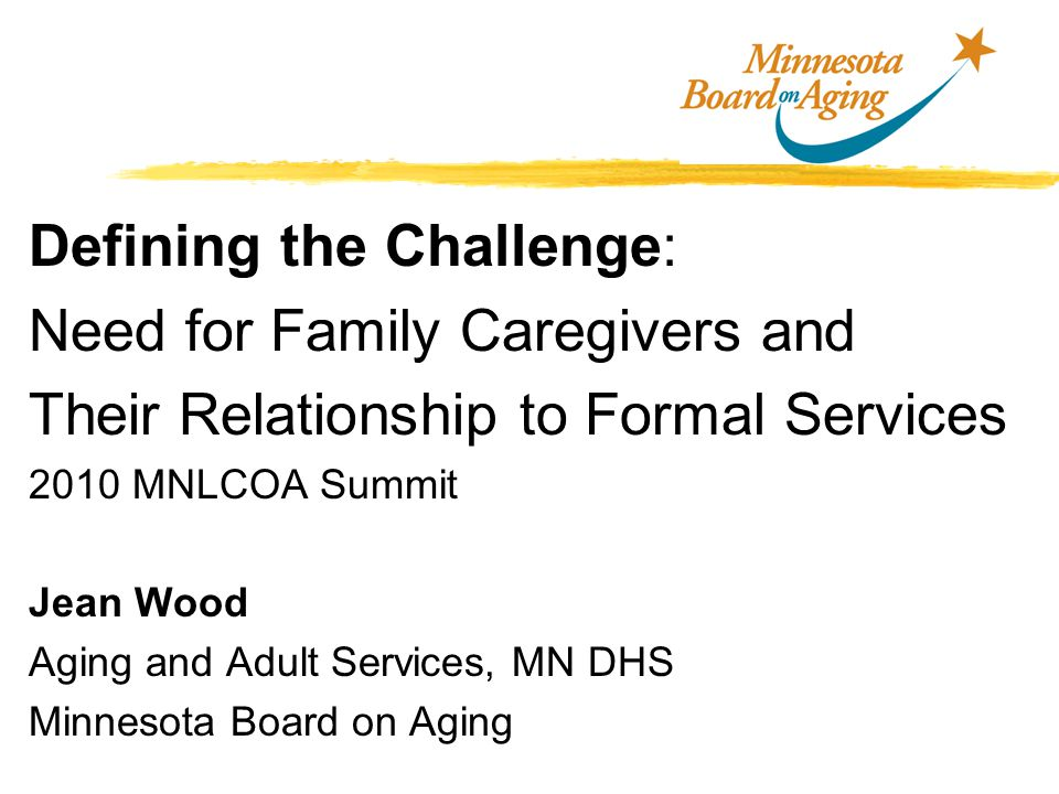 Defining the Challenge: Need for Family Caregivers and Their Relationship to Formal Services 2010 MNLCOA Summit Jean Wood Aging and Adult Services, MN DHS Minnesota Board on Aging