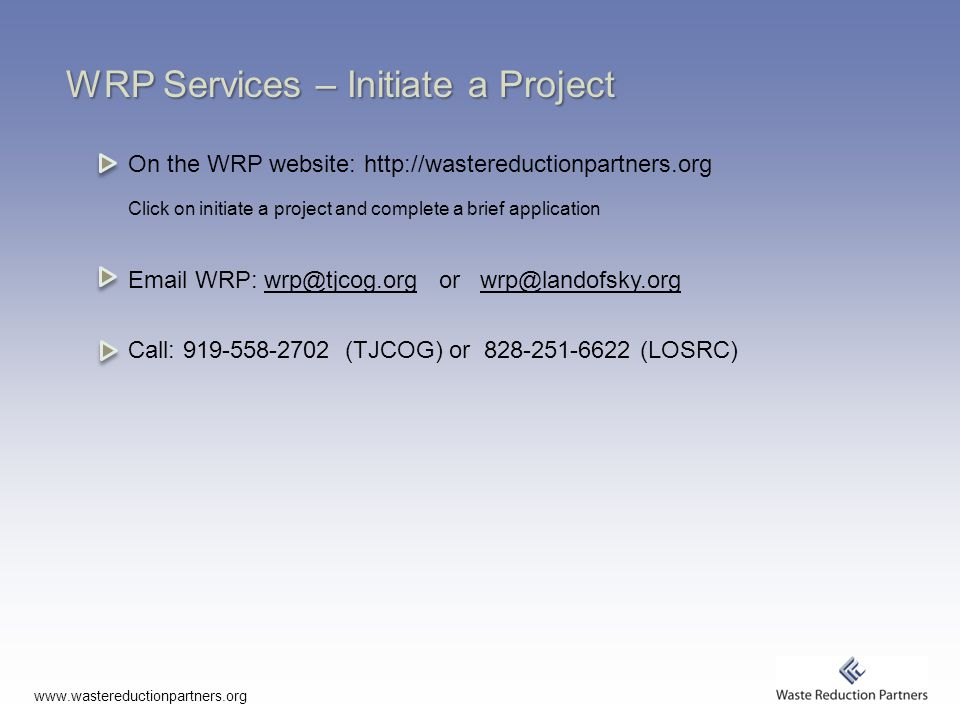 www.wastereductionpartners.org WRP Services – Initiate a Project On the WRP website: http://wastereductionpartners.org Click on initiate a project and complete a brief application Email WRP: wrp@tjcog.org or wrp@landofsky.orgwrp@tjcog.orgwrp@landofsky.org Call: 919-558-2702 (TJCOG) or 828-251-6622 (LOSRC)