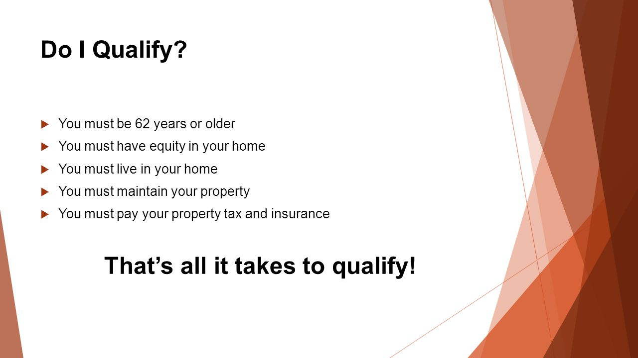 Do I Qualify?  You must be 62 years or older  You must have equity in your home  You must live in your home  You must maintain your property  You