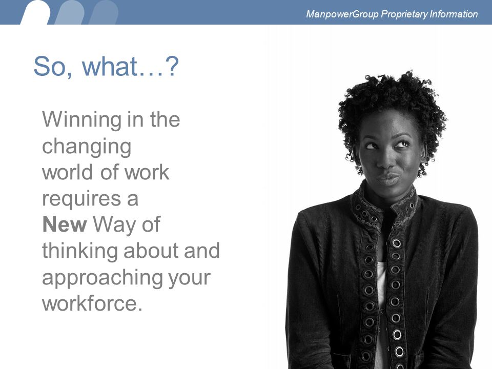 So, what…? Winning in the changing world of work requires a New Way of thinking about and approaching your workforce. ManpowerGroup Proprietary Inform