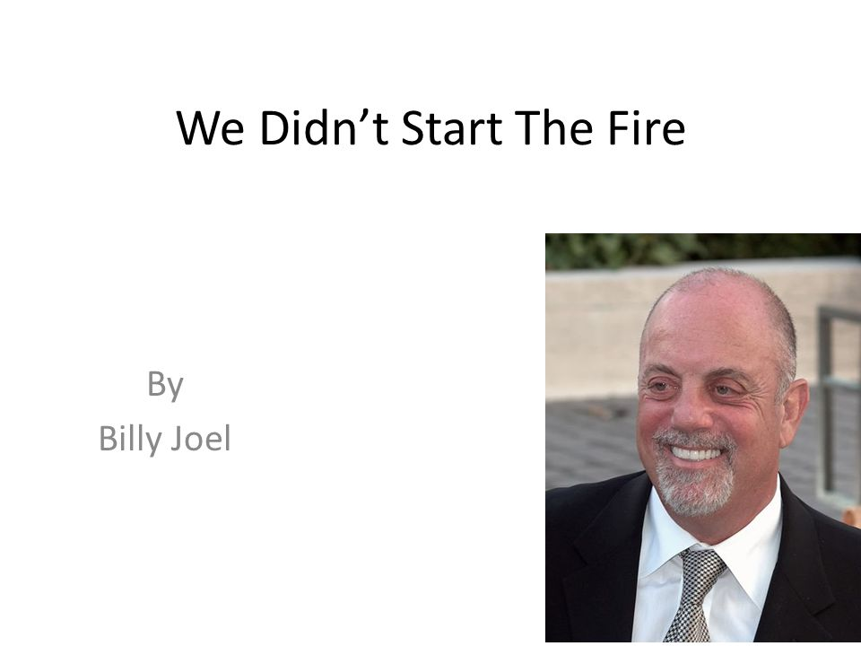 We Didn't Start The Fire Is a song by Billy Joel that lists major events in his lifetime, from 1949 to 1989, when the song was released on his album Storm Front.