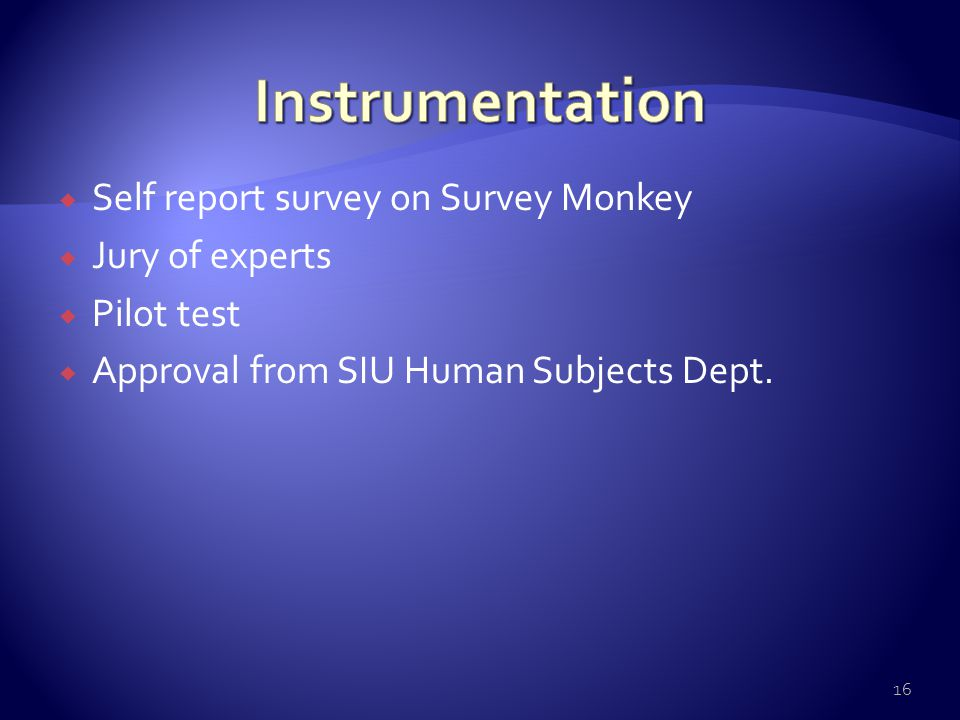  Self report survey on Survey Monkey  Jury of experts  Pilot test  Approval from SIU Human Subjects Dept. 16