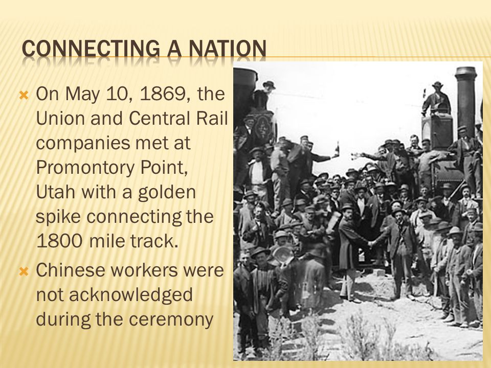  On May 10, 1869, the Union and Central Rail companies met at Promontory Point, Utah with a golden spike connecting the 1800 mile track.