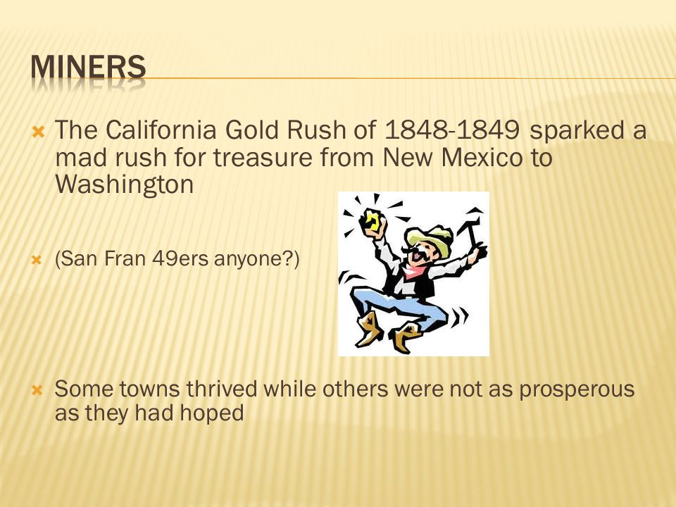  The California Gold Rush of 1848-1849 sparked a mad rush for treasure from New Mexico to Washington  (San Fran 49ers anyone )  Some towns thrived while others were not as prosperous as they had hoped