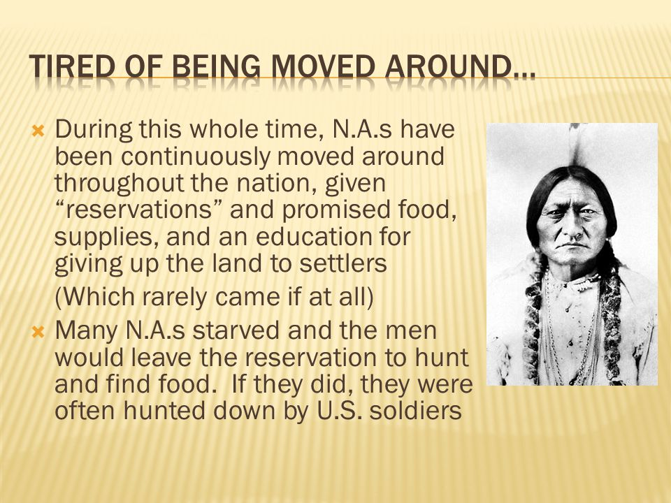  During this whole time, N.A.s have been continuously moved around throughout the nation, given reservations and promised food, supplies, and an education for giving up the land to settlers (Which rarely came if at all)  Many N.A.s starved and the men would leave the reservation to hunt and find food.