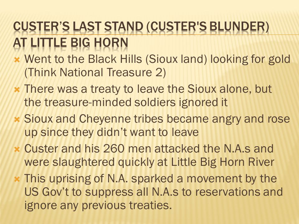  Went to the Black Hills (Sioux land) looking for gold (Think National Treasure 2)  There was a treaty to leave the Sioux alone, but the treasure-minded soldiers ignored it  Sioux and Cheyenne tribes became angry and rose up since they didn't want to leave  Custer and his 260 men attacked the N.A.s and were slaughtered quickly at Little Big Horn River  This uprising of N.A.