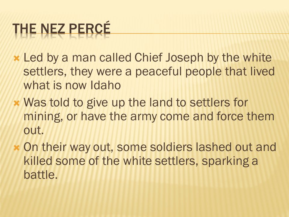  Led by a man called Chief Joseph by the white settlers, they were a peaceful people that lived what is now Idaho  Was told to give up the land to settlers for mining, or have the army come and force them out.