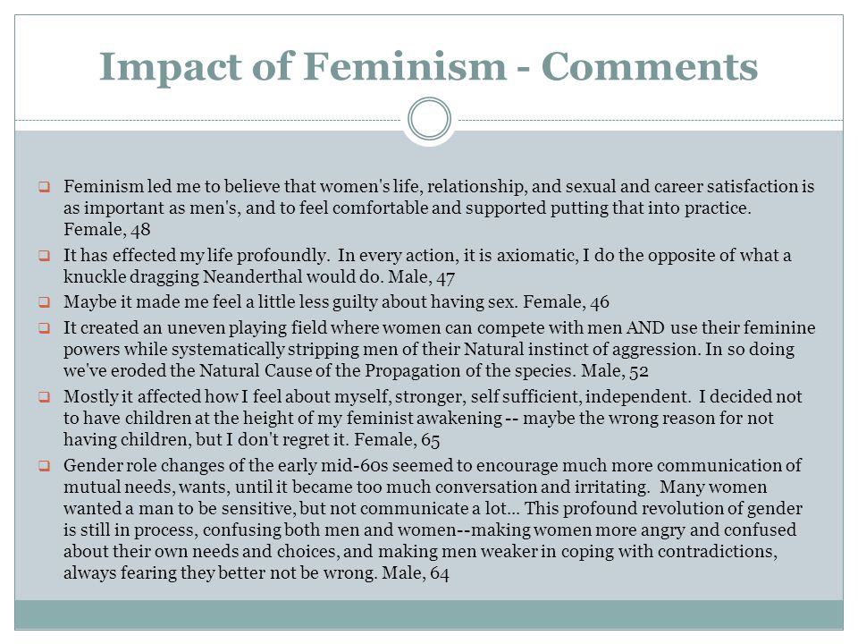 Impact of Feminism - Comments  Feminism led me to believe that women s life, relationship, and sexual and career satisfaction is as important as men s, and to feel comfortable and supported putting that into practice.