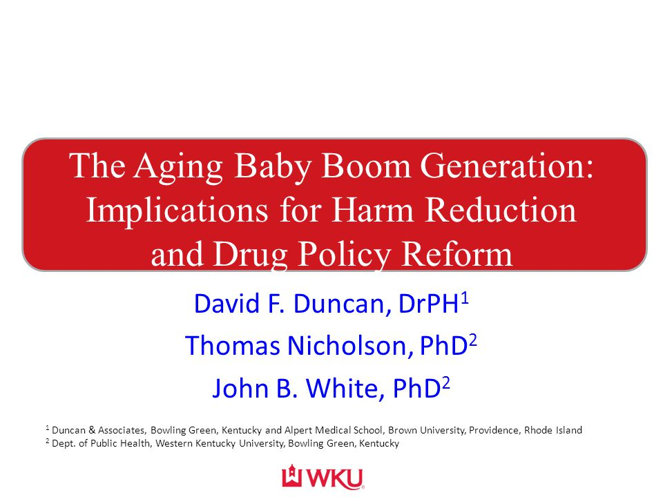 The Aging Baby Boom Generation: Implications for Harm Reduction and Drug Policy Reform David F. Duncan, DrPH 1 Thomas Nicholson, PhD 2 John B. White,