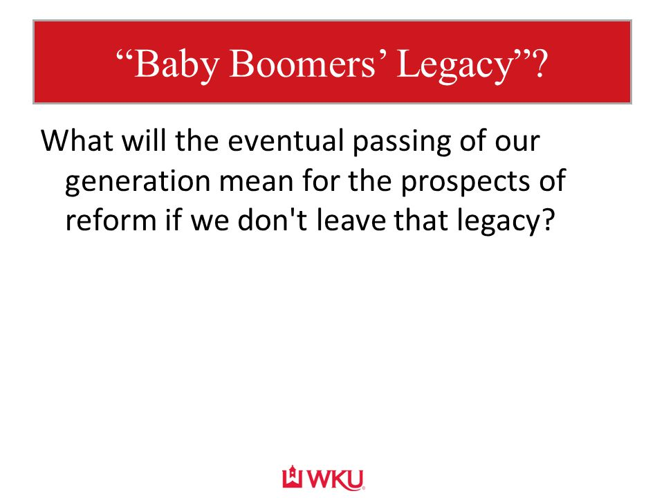 """Baby Boomers' Legacy""? What will the eventual passing of our generation mean for the prospects of reform if we don't leave that legacy?"