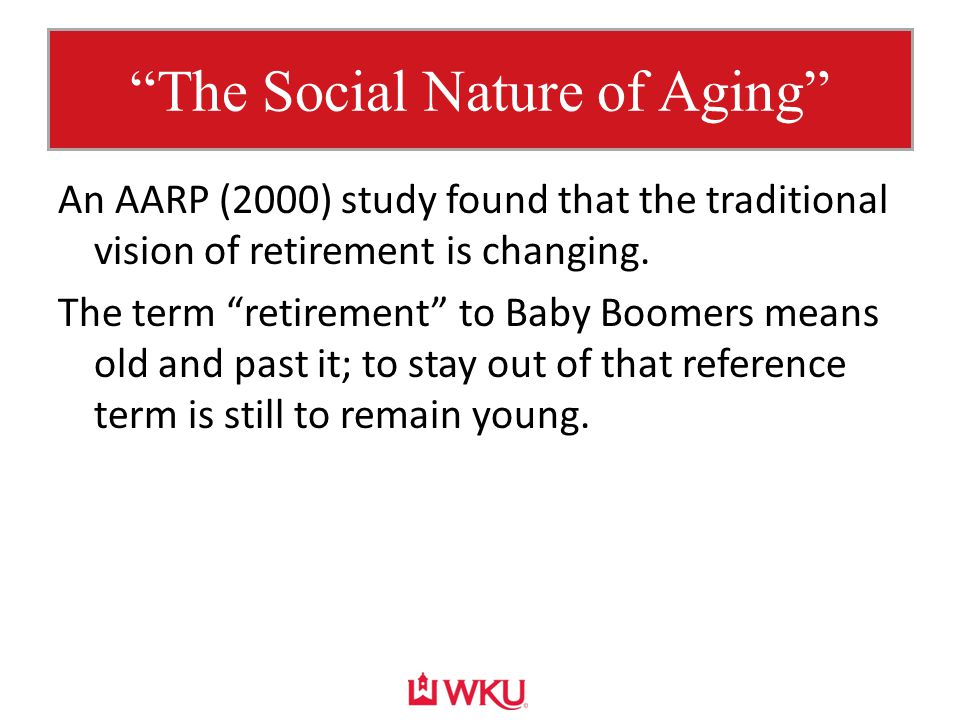 """The Social Nature of Aging"" An AARP (2000) study found that the traditional vision of retirement is changing. The term ""retirement"" to Baby Boomers m"