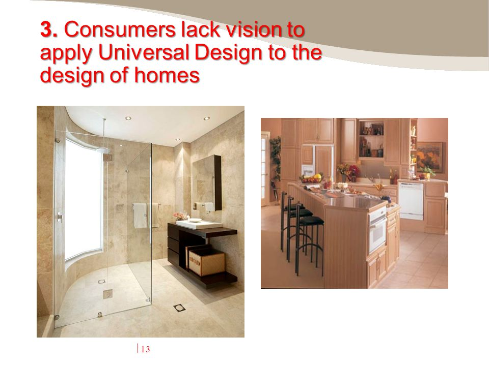 3. Consumers lack vision to apply Universal Design to the design of homes 13