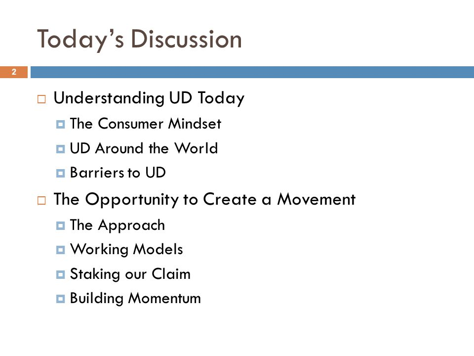 Today's Discussion 2  Understanding UD Today  The Consumer Mindset  UD Around the World  Barriers to UD  The Opportunity to Create a Movement  The Approach  Working Models  Staking our Claim  Building Momentum