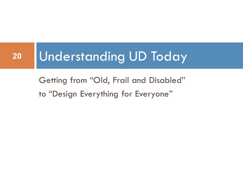 Getting from Old, Frail and Disabled to Design Everything for Everyone Understanding UD Today 20