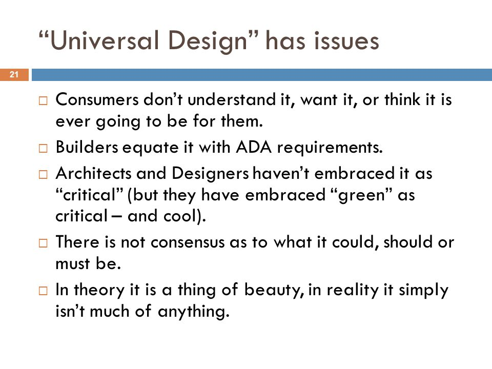 Universal Design has issues 21  Consumers don't understand it, want it, or think it is ever going to be for them.